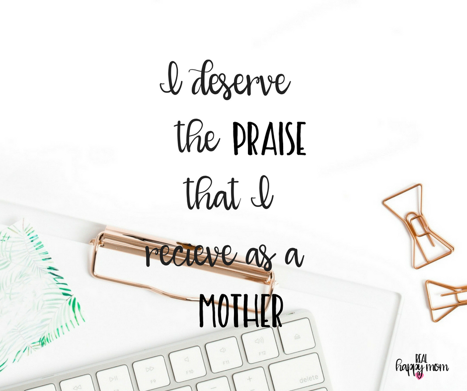 I deserve the praise that I receive as a mother. Inspirational quotes for women moms, mom quotes