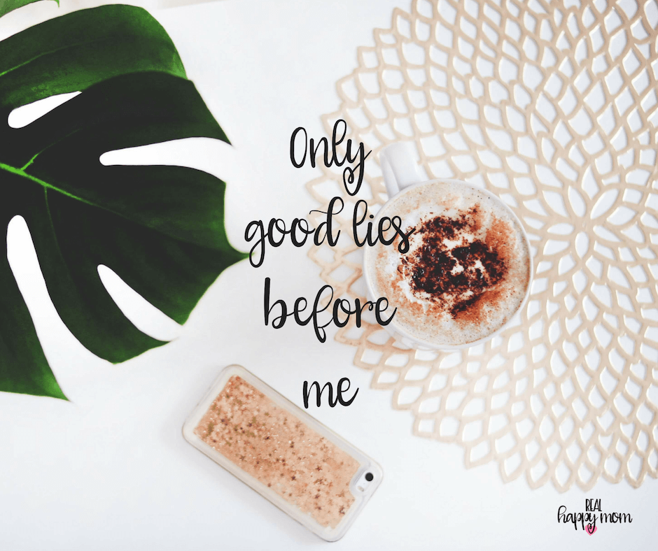 Sensational Quotes for Busy Moms You Need to See - Only good lies before me.