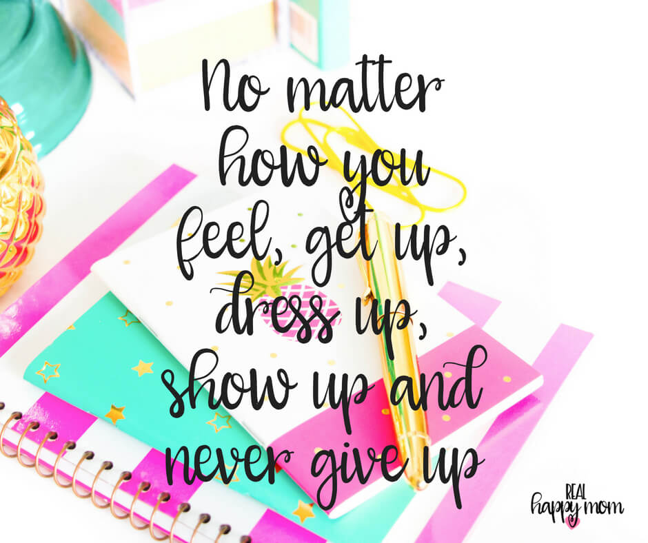 Sensational Quotes for Busy Moms You Need to See - No matter how you feel, get up, dress up, show up and never give up.