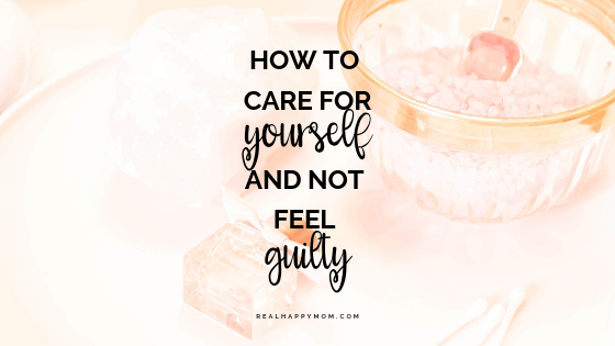 How to Care for Yourself and Not Feel Guilty
