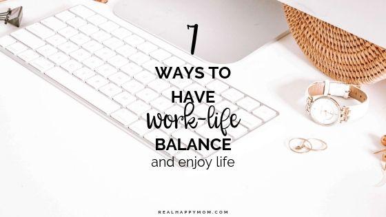 7 Ways to Have Work-Life Balance and Enjoy Life