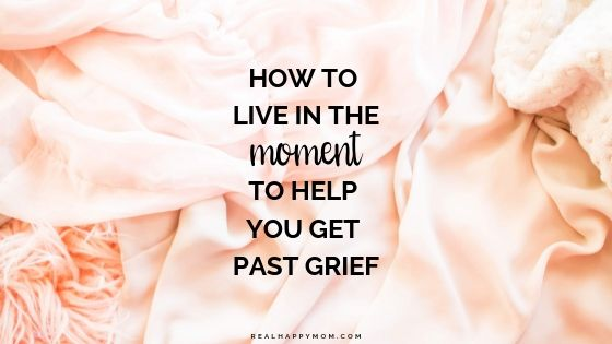 How to Live in the Moment to Help You Get Past Grief