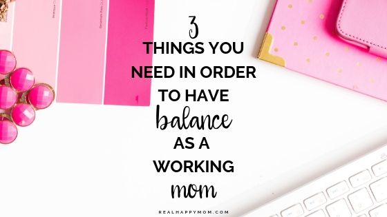 3 Things You Need in Order to Have Balance as a Working Mom