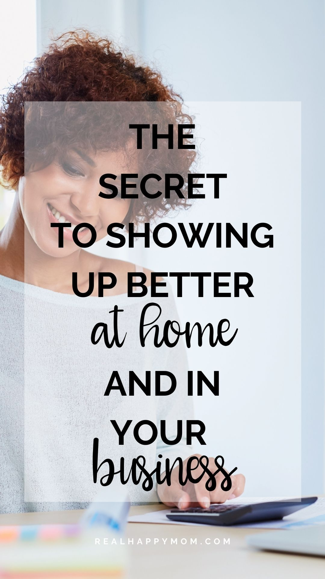 The Secret to Showing Up Better at Home and In Your Business