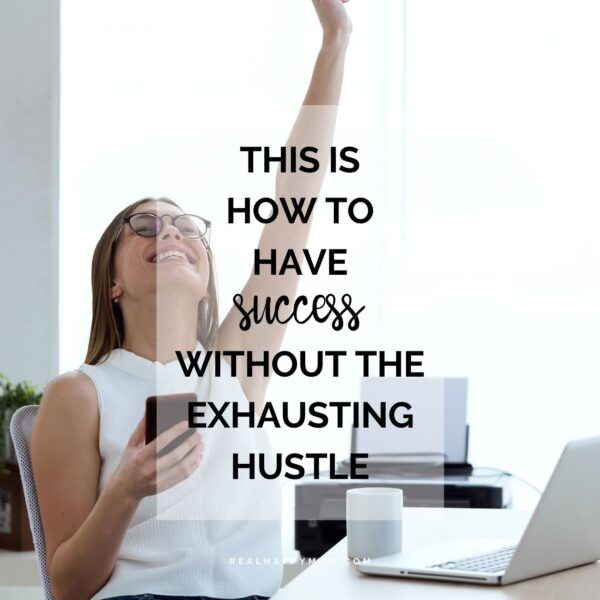 This is How to Have Success Without the Exhausting Hustle