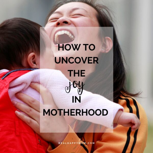 How to Uncover the Joy in Motherhood