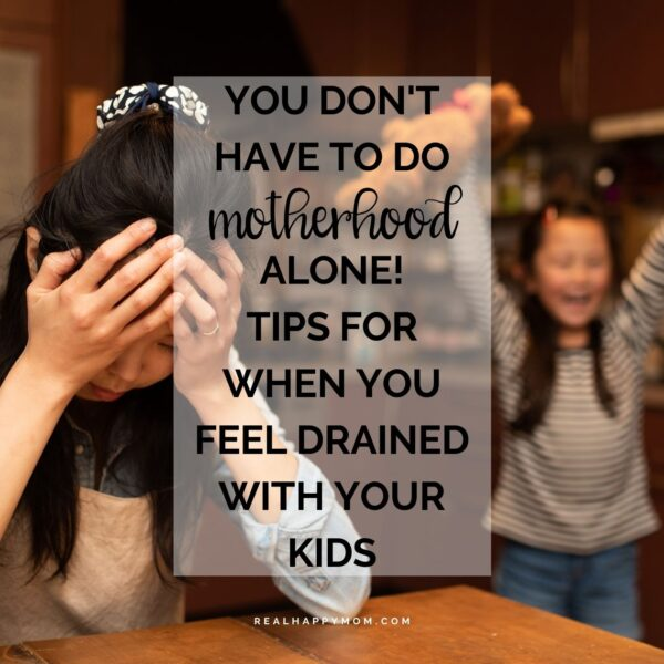 You Don't have to do Motherhood Alone! Tips for When You Feel Drained with Your Kids